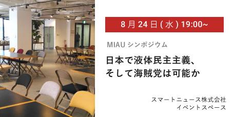 8/24(水) 19:00~ MIAUシンポジウム 日本で液体民主主義、そして海賊党は可能か スマートニュース株式会社イベントスペース